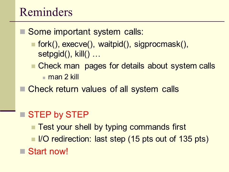 Reminders Some important system calls: fork(), execve(), waitpid(), sigprocmask(), setpgid(), kill() … Check man pages for details about system calls man 2 kill Check return values of all system calls STEP by STEP Test your shell by typing commands first I/O redirection: last step (15 pts out of 135 pts) Start now!