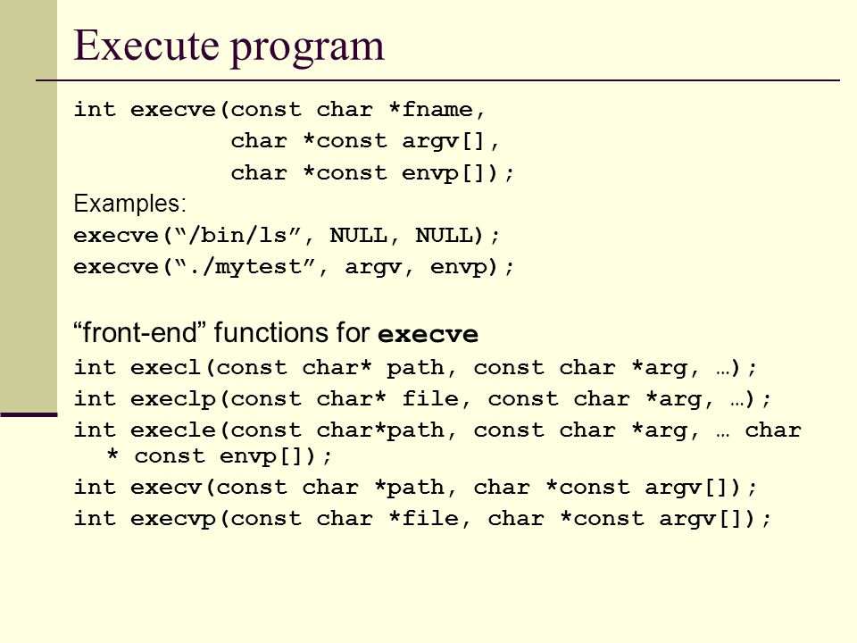 Execute program int execve(const char *fname, char *const argv[], char *const envp[]); Examples: execve( /bin/ls , NULL, NULL); execve( ./mytest , argv, envp); front-end functions for execve int execl(const char* path, const char *arg, …); int execlp(const char* file, const char *arg, …); int execle(const char*path, const char *arg, … char * const envp[]); int execv(const char *path, char *const argv[]); int execvp(const char *file, char *const argv[]);
