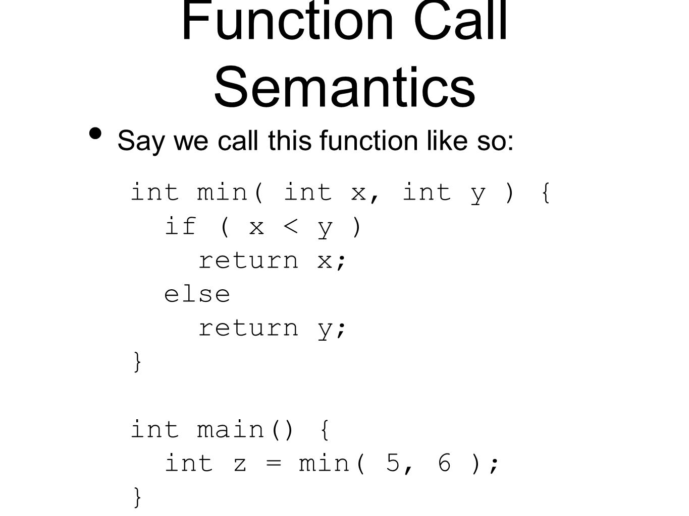 Function Call Semantics Say we call this function like so: int min( int x, int y ) { if ( x < y ) return x; else return y; } int main() { int z = min( 5, 6 ); }