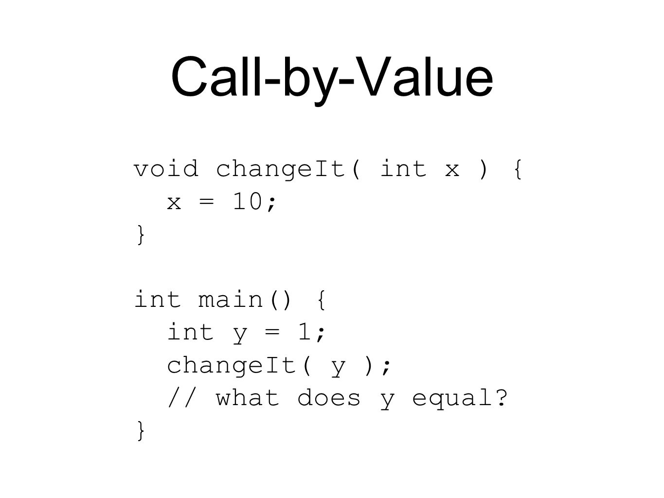 Call-by-Value void changeIt( int x ) { x = 10; } int main() { int y = 1; changeIt( y ); // what does y equal.