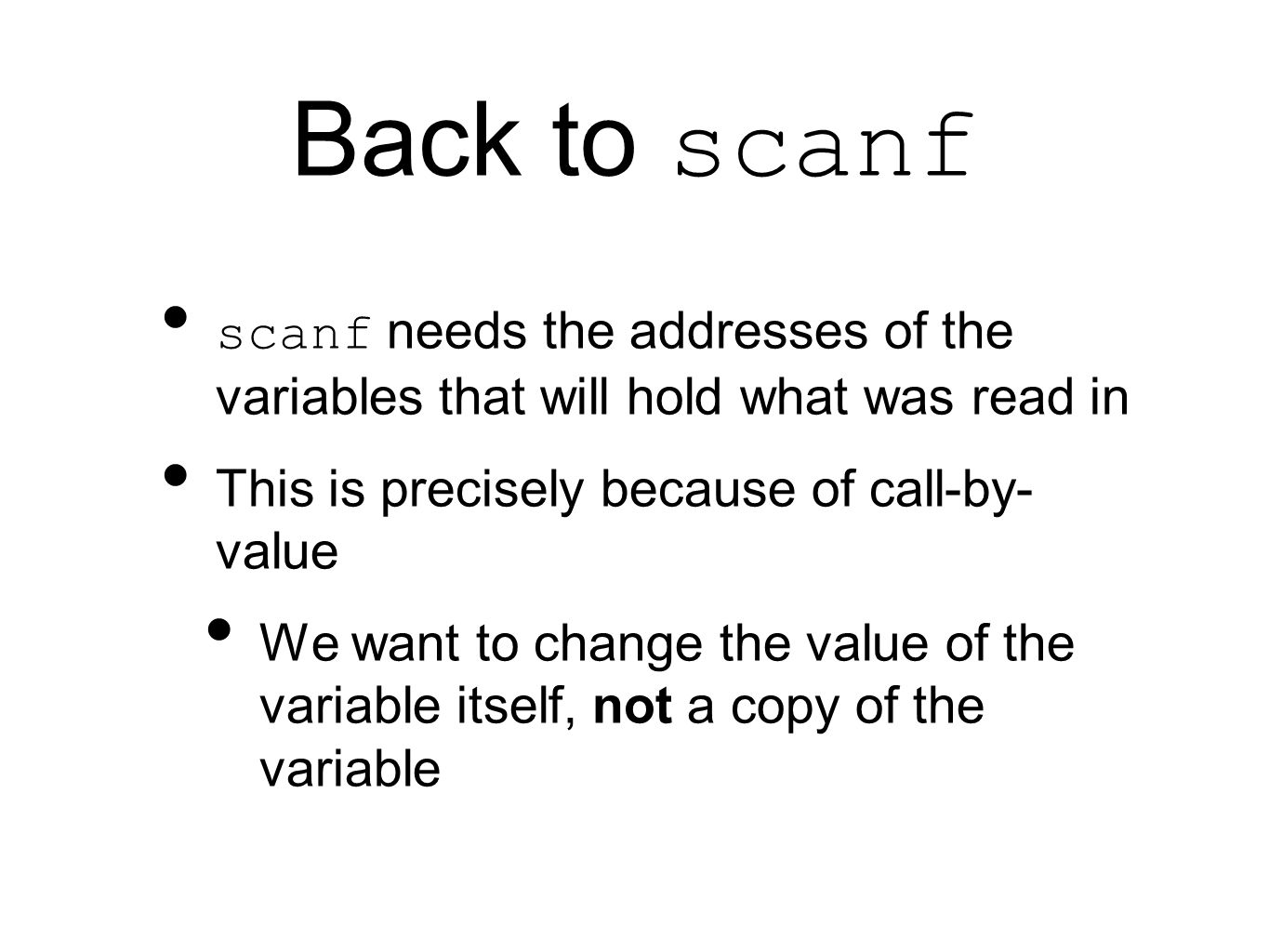 Back to scanf scanf needs the addresses of the variables that will hold what was read in This is precisely because of call-by- value We want to change the value of the variable itself, not a copy of the variable