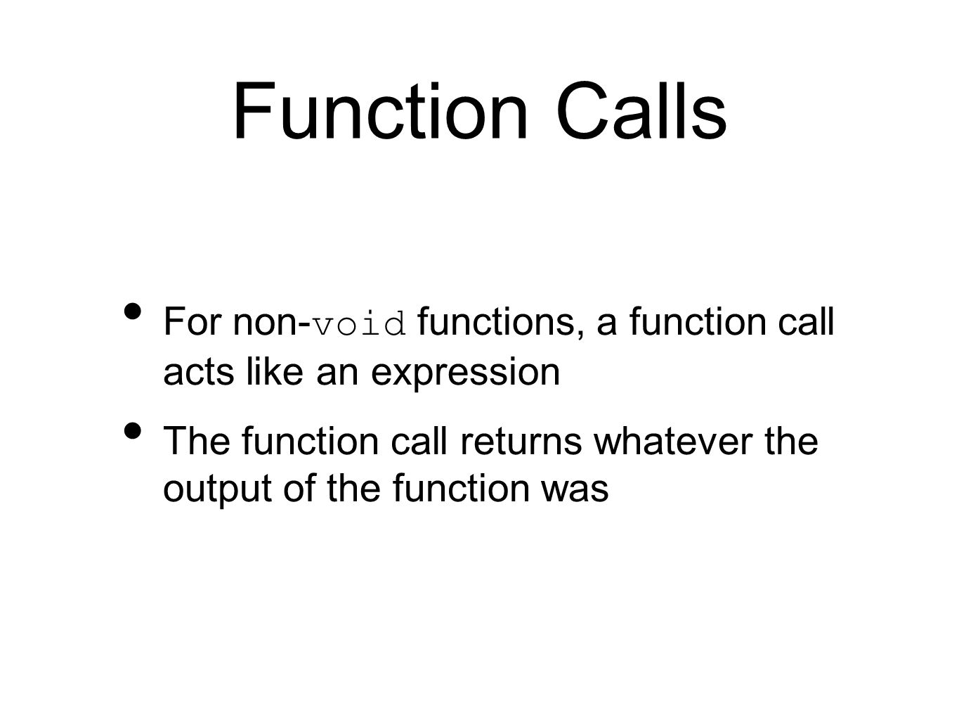 Function Calls For non- void functions, a function call acts like an expression The function call returns whatever the output of the function was