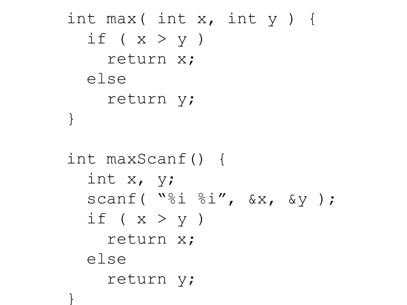 int max( int x, int y ) { if ( x > y ) return x; else return y; } int maxScanf() { int x, y; scanf( %i %i , &x, &y ); if ( x > y ) return x; else return y; }