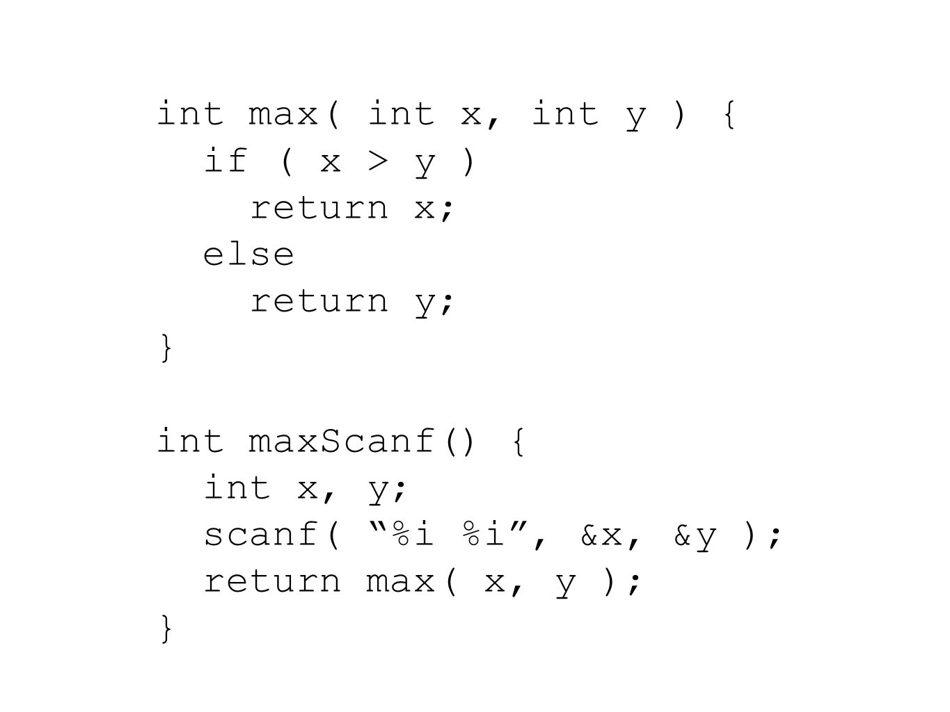 int max( int x, int y ) { if ( x > y ) return x; else return y; } int maxScanf() { int x, y; scanf( %i %i , &x, &y ); return max( x, y ); }