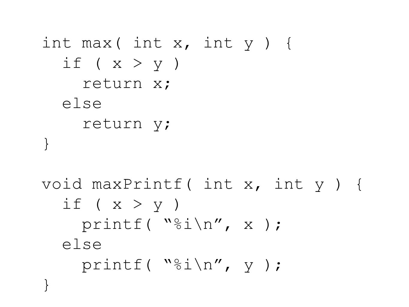 int max( int x, int y ) { if ( x > y ) return x; else return y; } void maxPrintf( int x, int y ) { if ( x > y ) printf( %i\n , x ); else printf( %i\n , y ); }