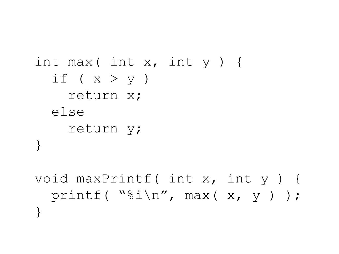 int max( int x, int y ) { if ( x > y ) return x; else return y; } void maxPrintf( int x, int y ) { printf( %i\n , max( x, y ) ); }
