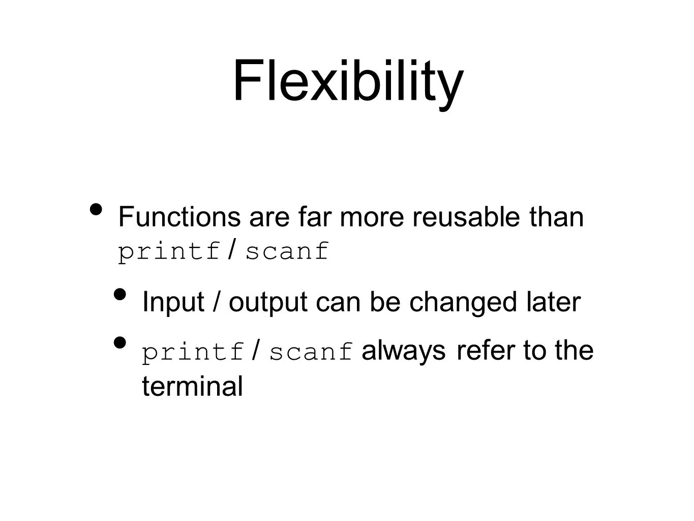 Flexibility Functions are far more reusable than printf / scanf Input / output can be changed later printf / scanf always refer to the terminal