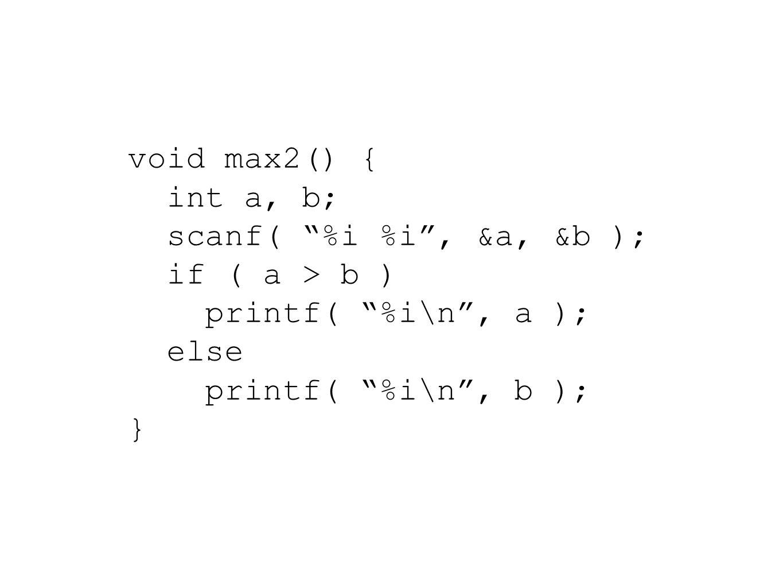 void max2() { int a, b; scanf( %i %i , &a, &b ); if ( a > b ) printf( %i\n , a ); else printf( %i\n , b ); }