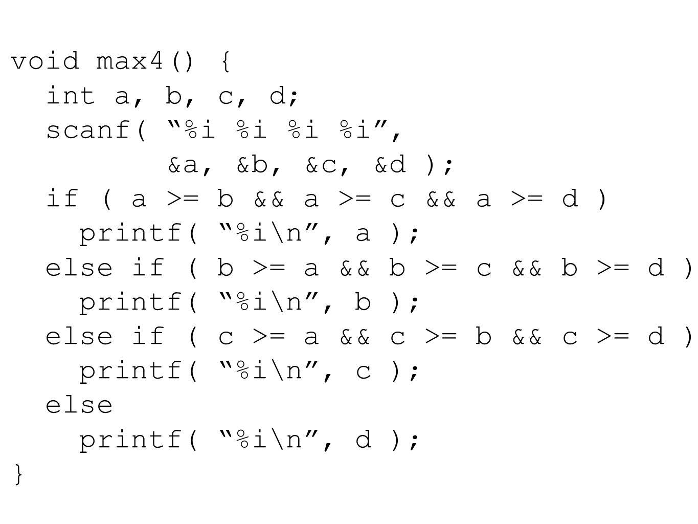 void max4() { int a, b, c, d; scanf( %i %i %i %i , &a, &b, &c, &d ); if ( a >= b && a >= c && a >= d ) printf( %i\n , a ); else if ( b >= a && b >= c && b >= d ) printf( %i\n , b ); else if ( c >= a && c >= b && c >= d ) printf( %i\n , c ); else printf( %i\n , d ); }