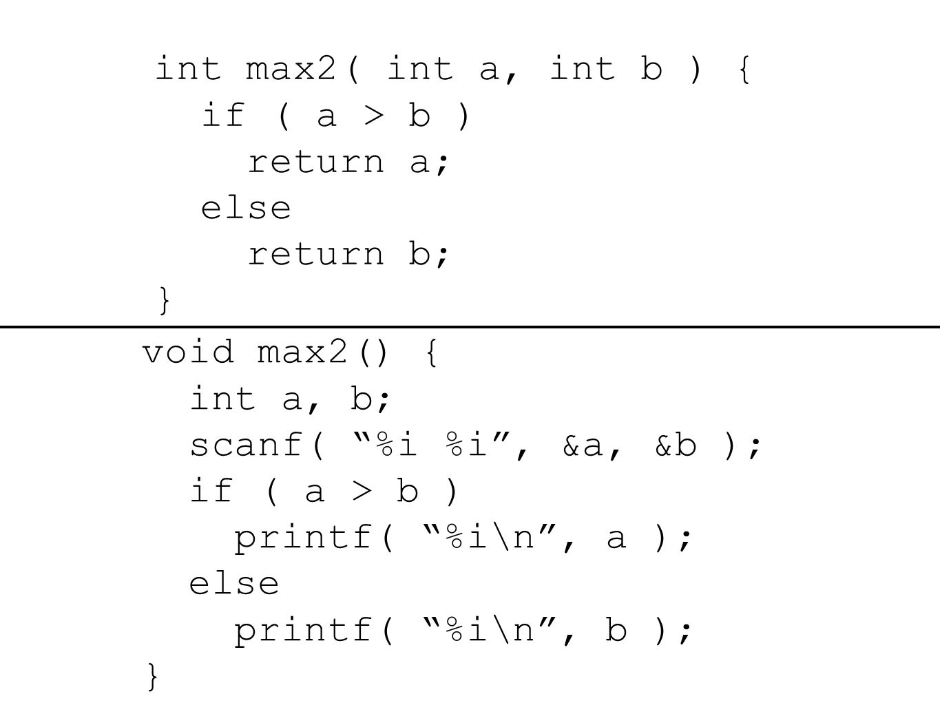 int max2( int a, int b ) { if ( a > b ) return a; else return b; } void max2() { int a, b; scanf( %i %i , &a, &b ); if ( a > b ) printf( %i\n , a ); else printf( %i\n , b ); }