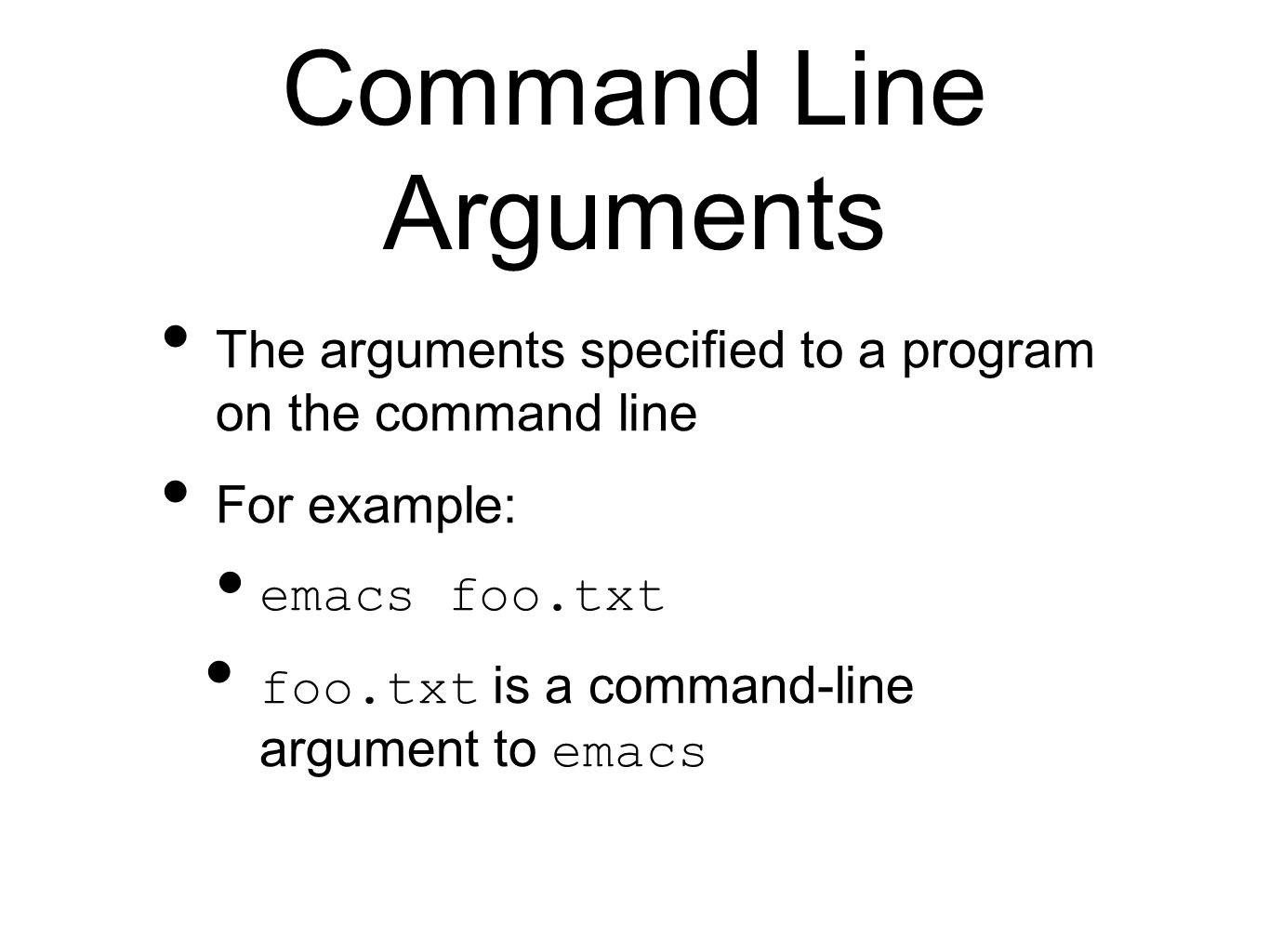 Command Line Arguments The arguments specified to a program on the command line For example: emacs foo.txt foo.txt is a command-line argument to emacs
