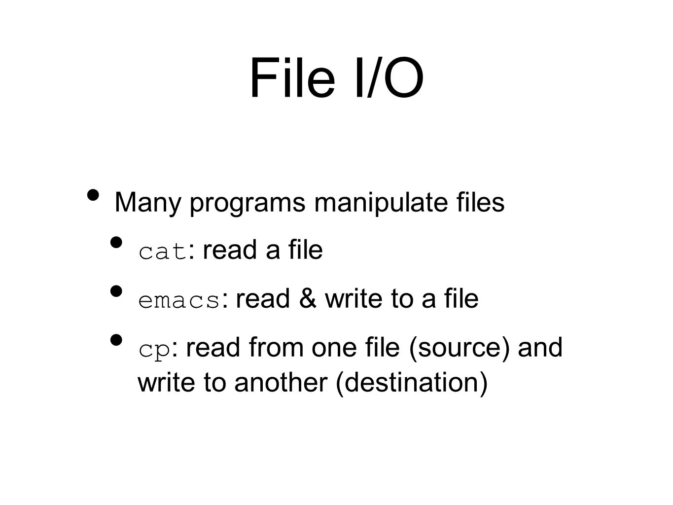 File I/O Many programs manipulate files cat : read a file emacs : read & write to a file cp : read from one file (source) and write to another (destination)