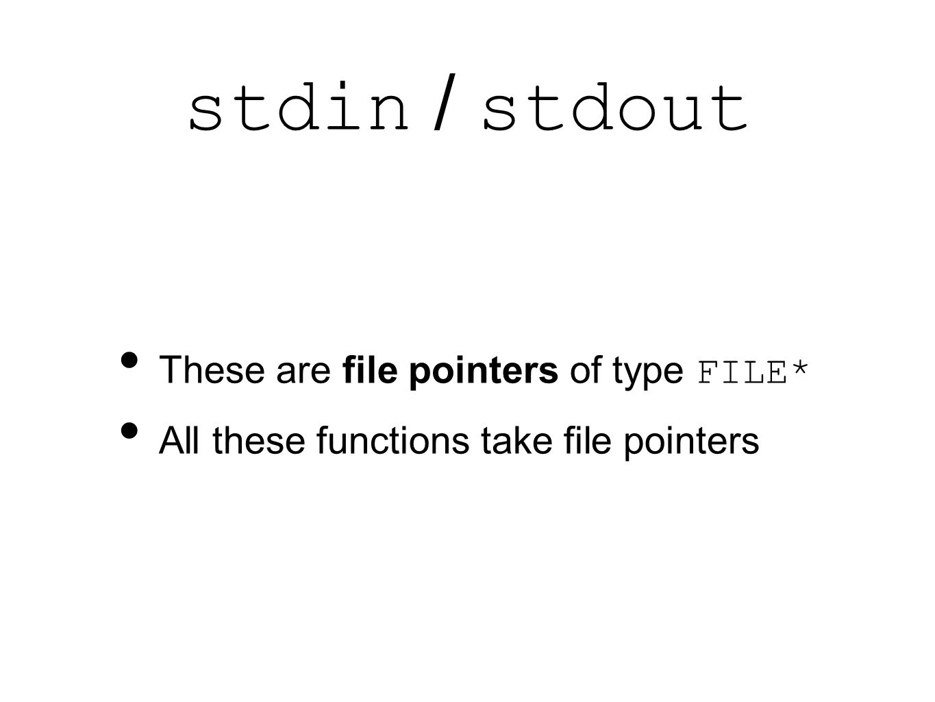 stdin / stdout These are file pointers of type FILE* All these functions take file pointers