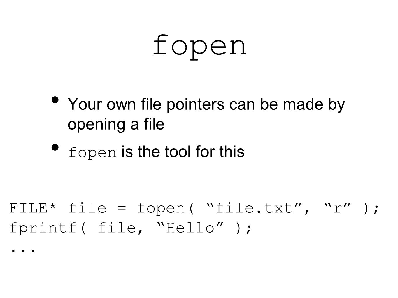 fopen Your own file pointers can be made by opening a file fopen is the tool for this FILE* file = fopen( file.txt , r ); fprintf( file, Hello );...