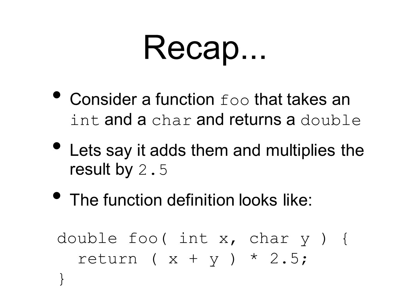 Recap... Consider a function foo that takes an int and a char and returns a double Lets say it adds them and multiplies the result by 2.5 The function
