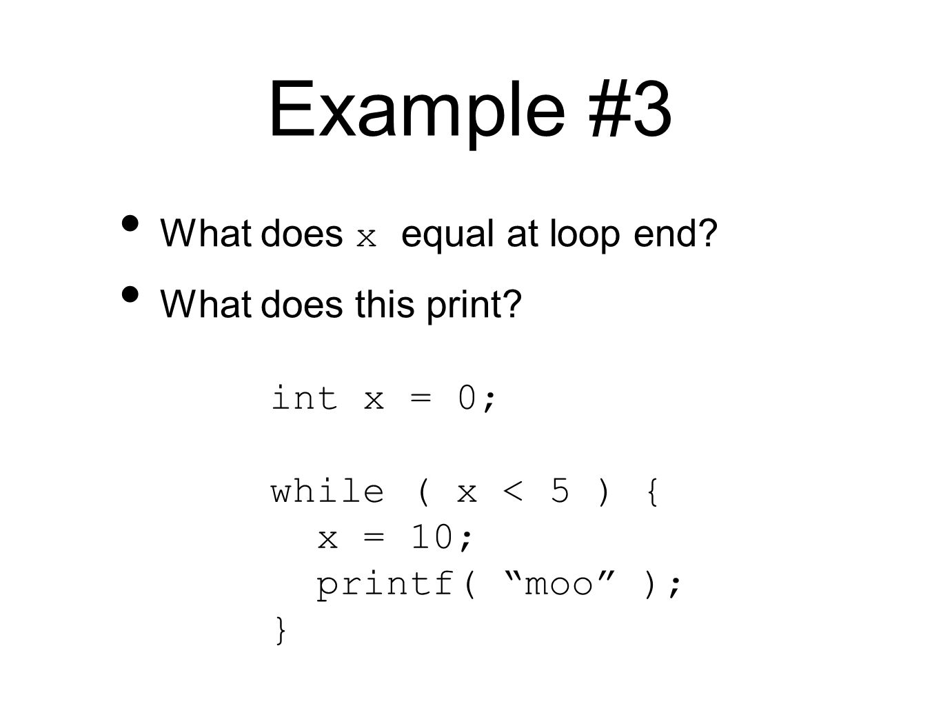 Example #3 int x = 0; while ( x < 5 ) { x = 10; printf( moo ); } What does x equal at loop end.