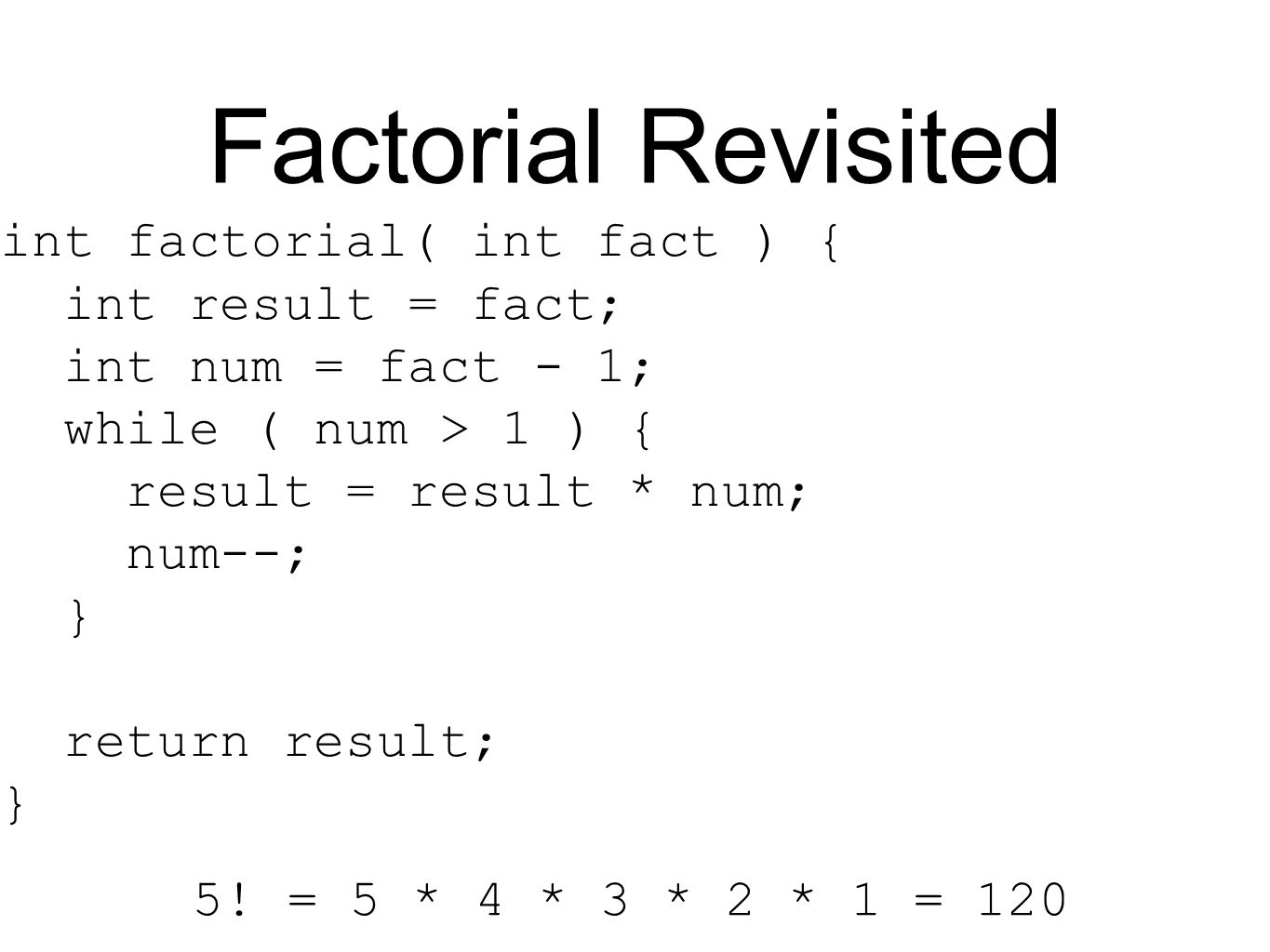 Factorial Revisited int factorial( int fact ) { int result = fact; int num = fact - 1; while ( num > 1 ) { result = result * num; num--; } return result; } 5.