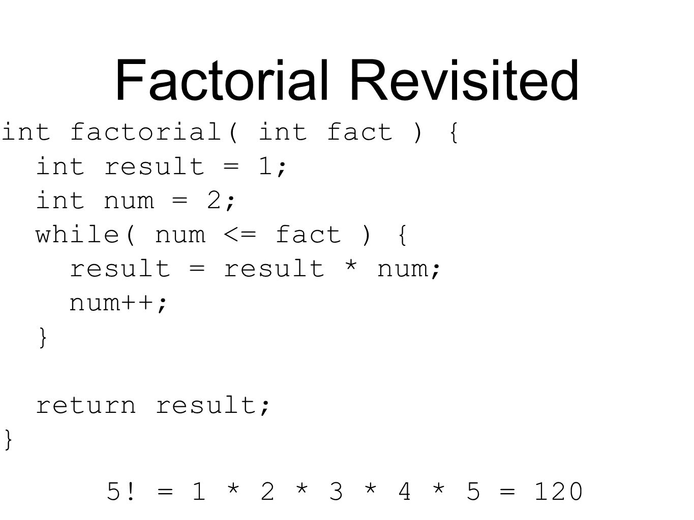 Factorial Revisited int factorial( int fact ) { int result = 1; int num = 2; while( num <= fact ) { result = result * num; num++; } return result; } 5.