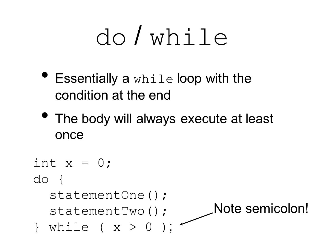Essentially a while loop with the condition at the end The body will always execute at least once int x = 0; do { statementOne(); statementTwo(); } while ( x > 0 ) ; Note semicolon!