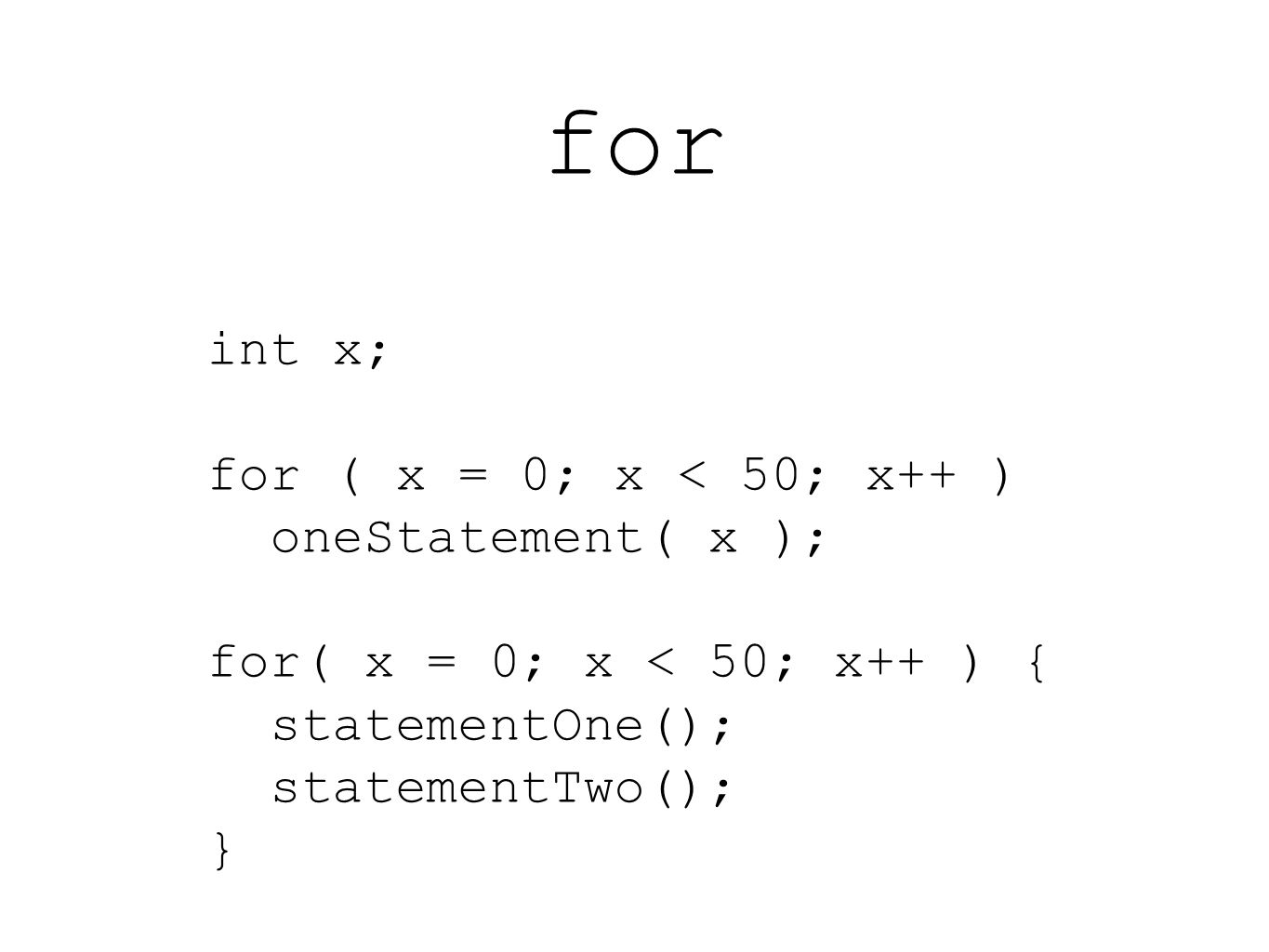 int x; for ( x = 0; x < 50; x++ ) oneStatement( x ); for( x = 0; x < 50; x++ ) { statementOne(); statementTwo(); }