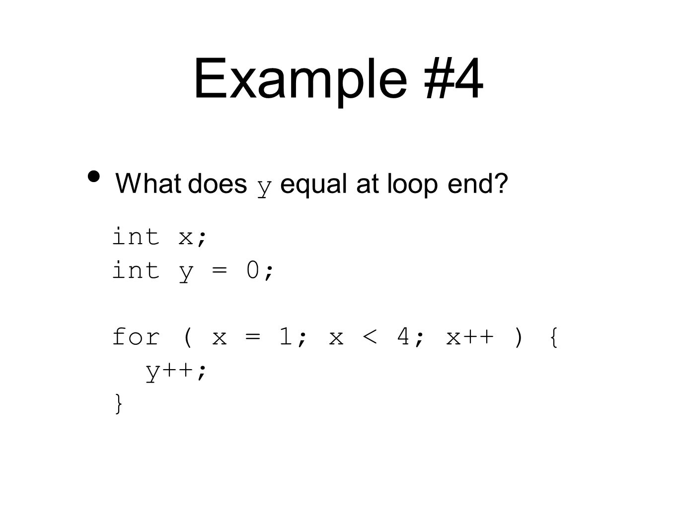 Example #4 int x; int y = 0; for ( x = 1; x < 4; x++ ) { y++; } What does y equal at loop end