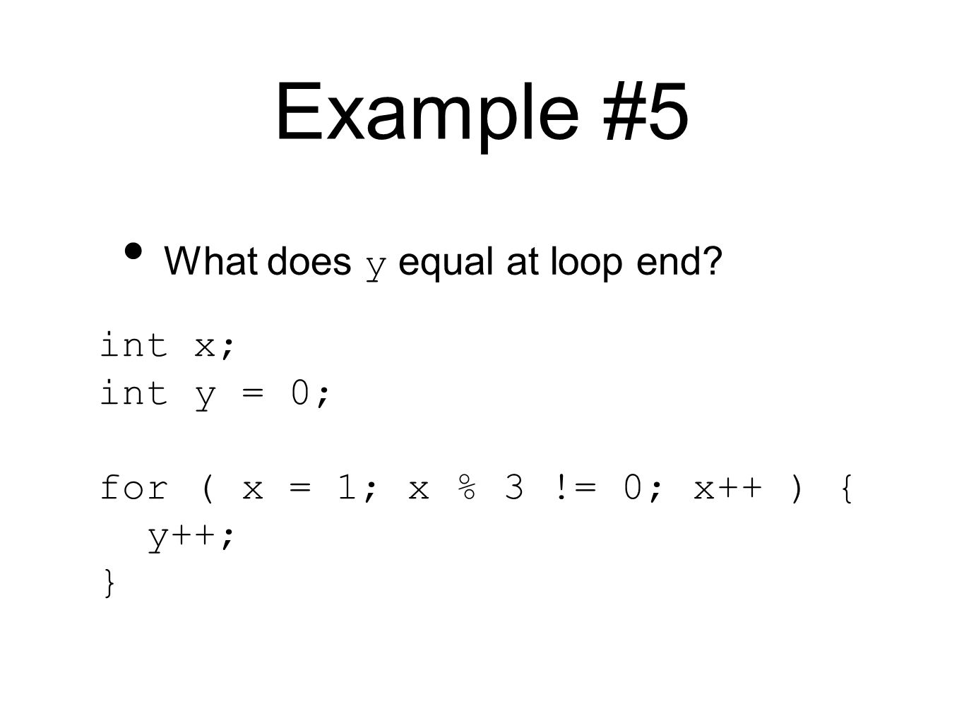 Example #5 int x; int y = 0; for ( x = 1; x % 3 != 0; x++ ) { y++; } What does y equal at loop end