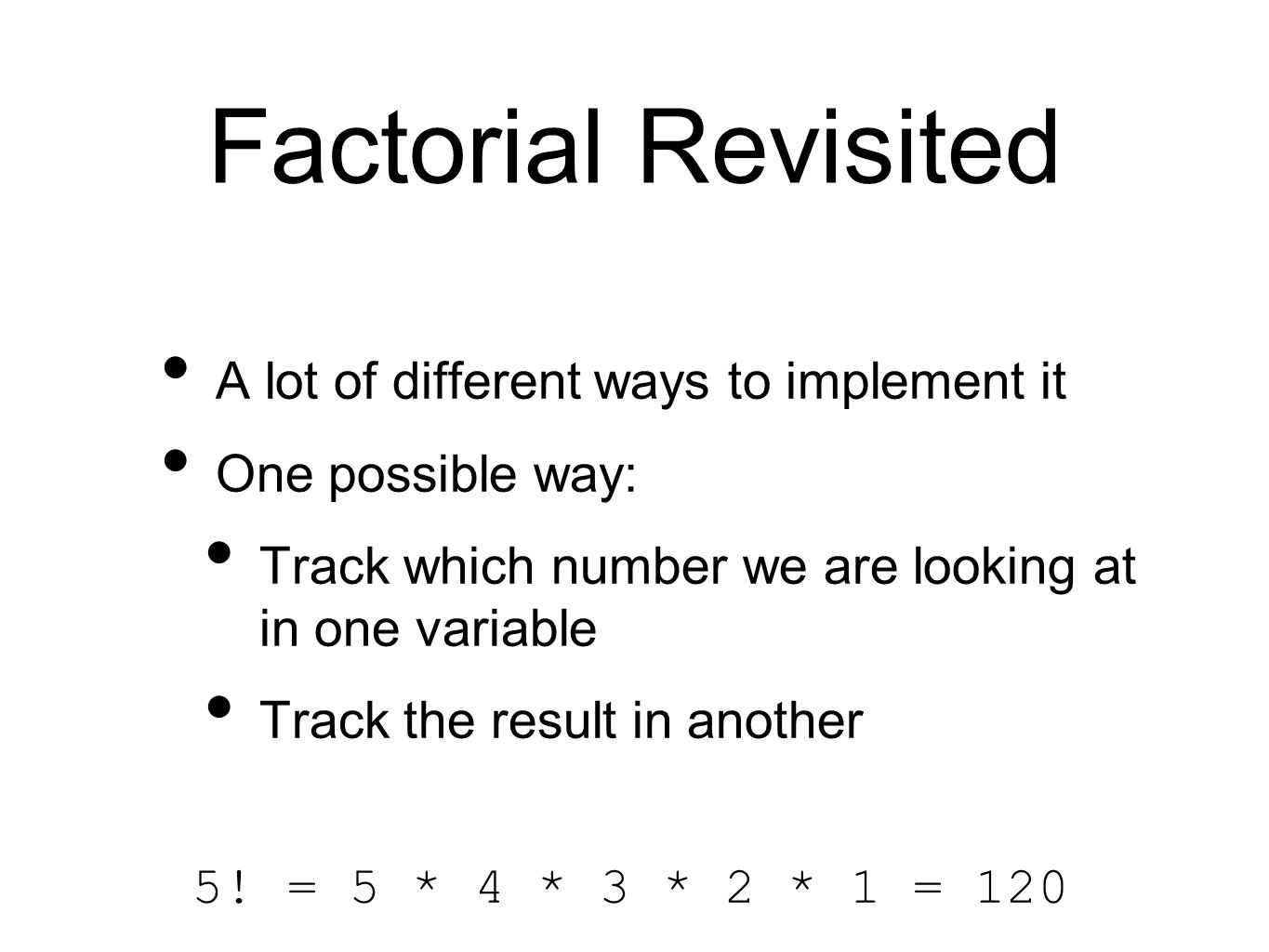 Factorial Revisited A lot of different ways to implement it One possible way: Track which number we are looking at in one variable Track the result in another 5.