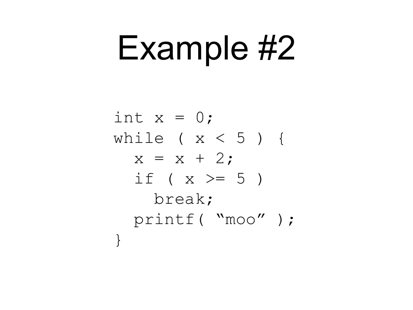 Example #2 int x = 0; while ( x < 5 ) { x = x + 2; if ( x >= 5 ) break; printf( moo ); }