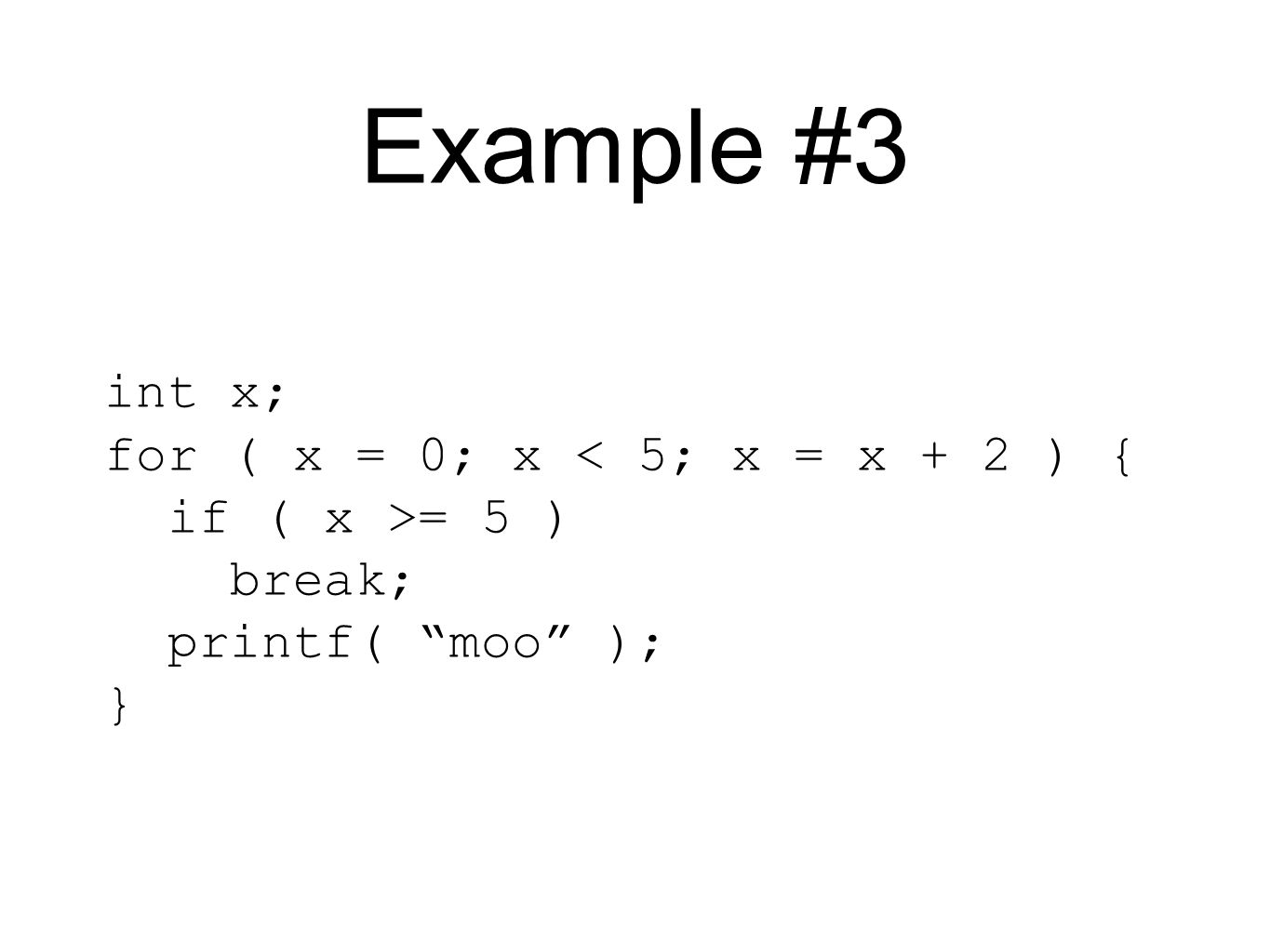Example #3 int x; for ( x = 0; x < 5; x = x + 2 ) { if ( x >= 5 ) break; printf( moo ); }