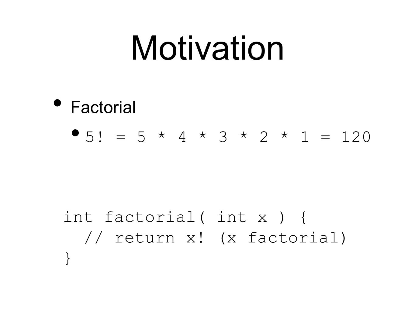 Motivation Factorial 5. = 5 * 4 * 3 * 2 * 1 = 120 int factorial( int x ) { // return x.