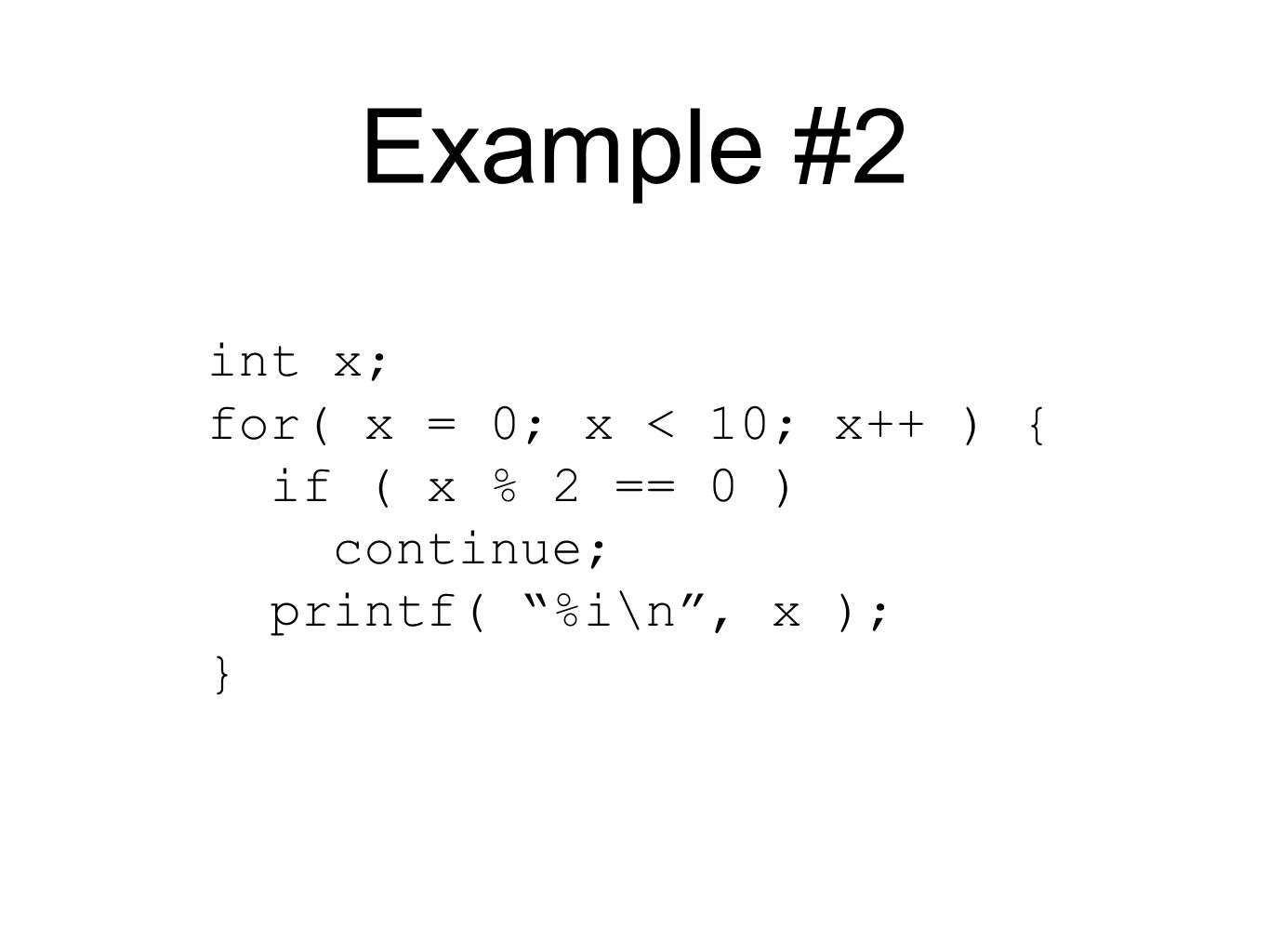 Example #2 int x; for( x = 0; x < 10; x++ ) { if ( x % 2 == 0 ) continue; printf( %i\n , x ); }