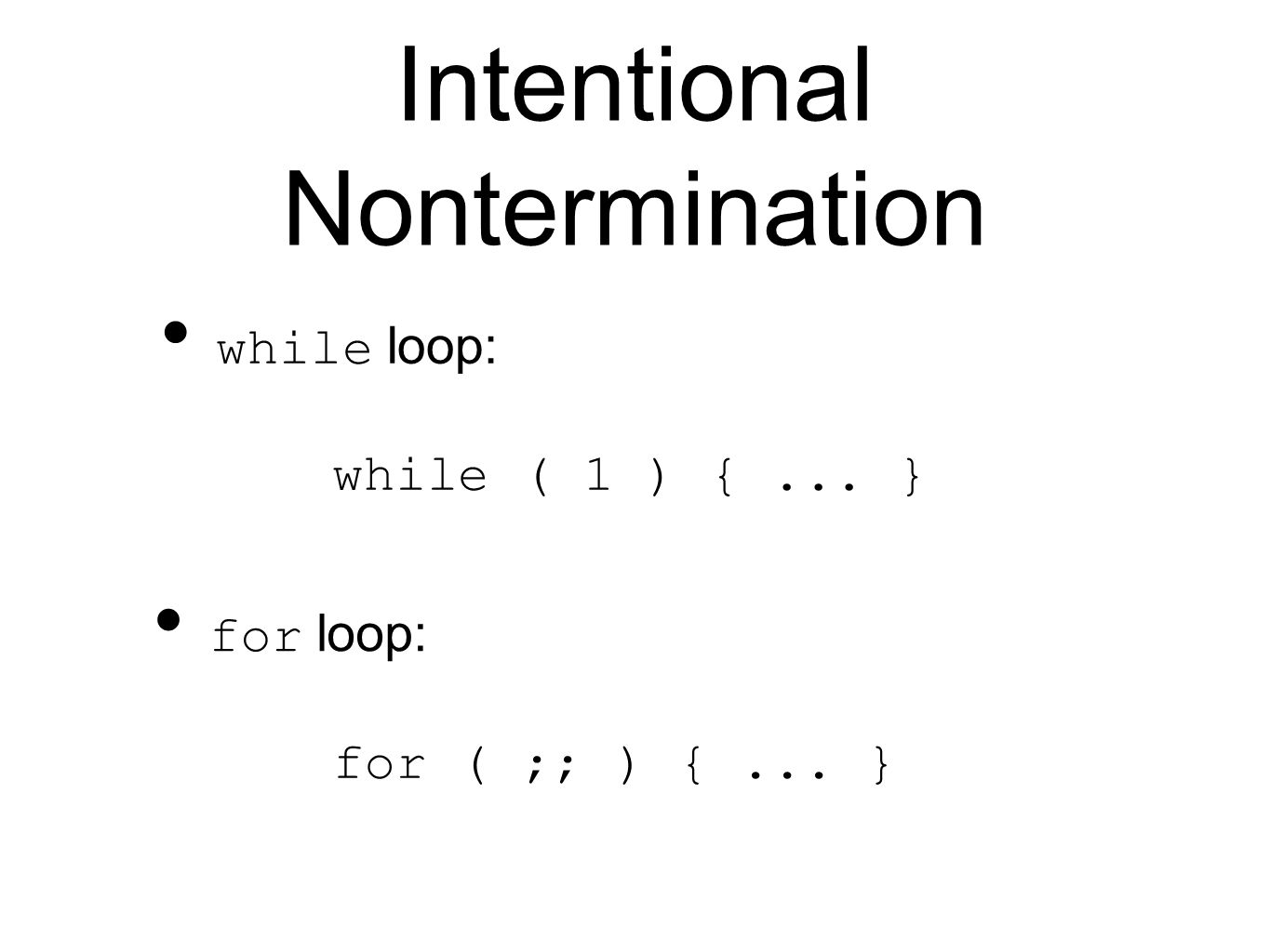 Intentional Nontermination while loop: while ( 1 ) {... } for loop: for ( ;; ) {... }