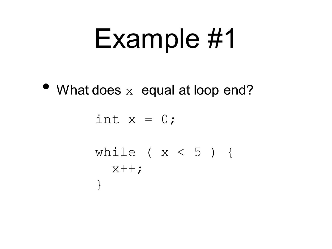 Example #1 int x = 0; while ( x < 5 ) { x++; } What does x equal at loop end