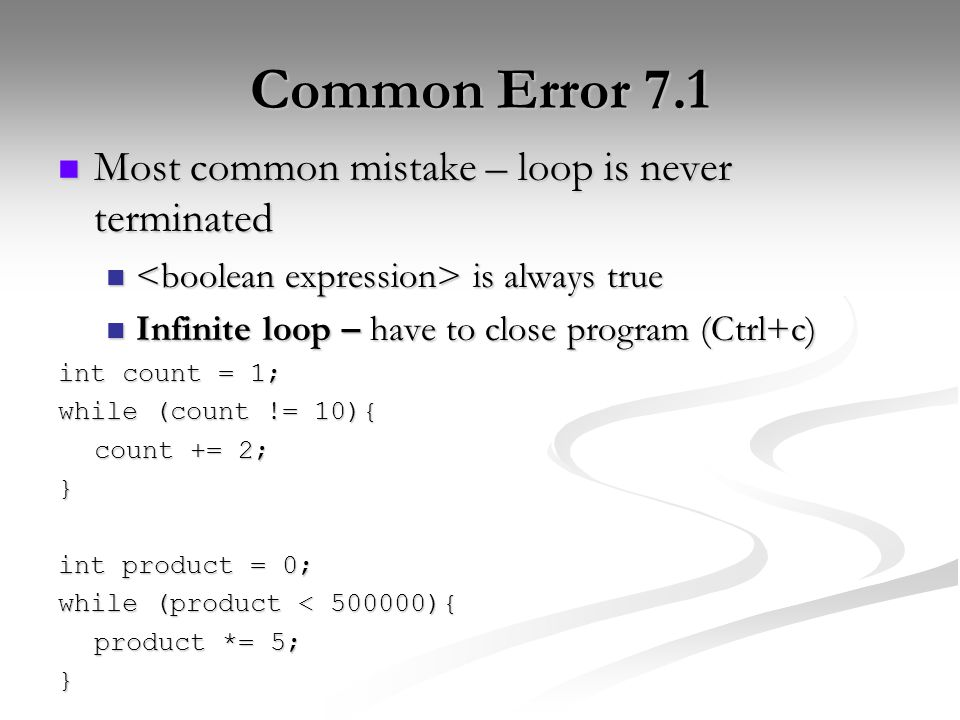 Common Error 7.1 Most common mistake – loop is never terminated Most common mistake – loop is never terminated is always true is always true Infinite loop – have to close program (Ctrl+c) Infinite loop – have to close program (Ctrl+c) int count = 1; while (count != 10){ count += 2; } int product = 0; while (product < 500000){ product *= 5; }