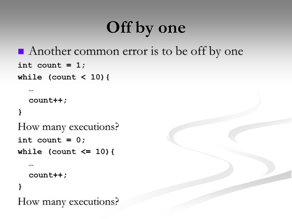 Off by one Another common error is to be off by one Another common error is to be off by one int count = 1; while (count < 10){ …count++;} How many executions.