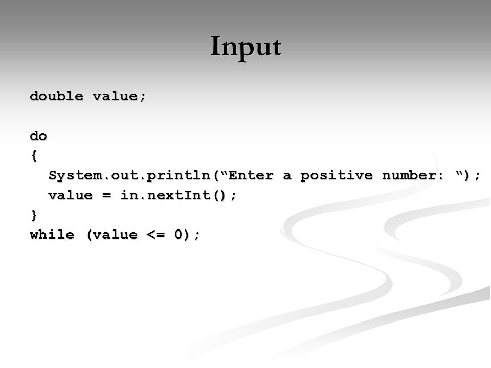Input double value; do{ System.out.println( Enter a positive number: ); value = in.nextInt(); } while (value <= 0);