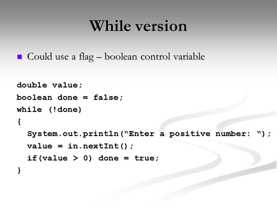 While version Could use a flag – boolean control variable Could use a flag – boolean control variable double value; boolean done = false; while (!done) { System.out.println( Enter a positive number: ); value = in.nextInt(); if(value > 0) done = true; }