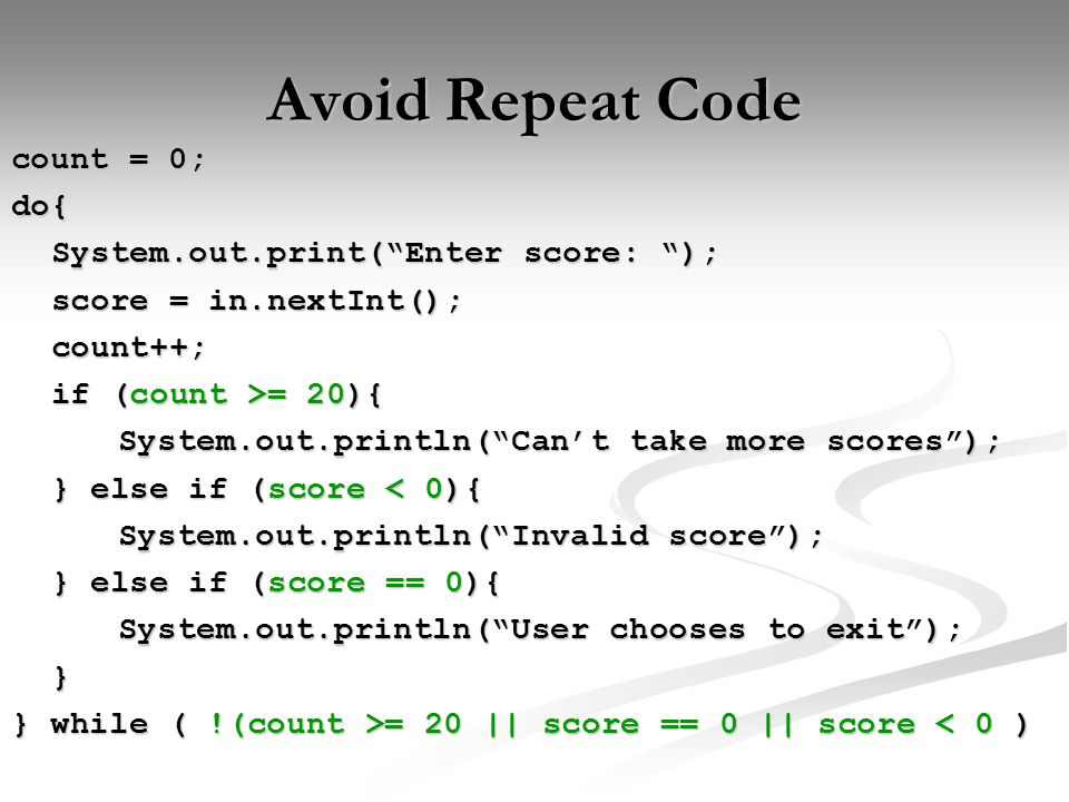 Avoid Repeat Code count = 0; do{ System.out.print( Enter score: ); score = in.nextInt(); count++; if (count >= 20){ System.out.println( Can't take more scores ); } else if (score < 0){ System.out.println( Invalid score ); } else if (score == 0){ System.out.println( User chooses to exit ); } } while ( !(count >= 20 || score == 0 || score = 20 || score == 0 || score < 0 )