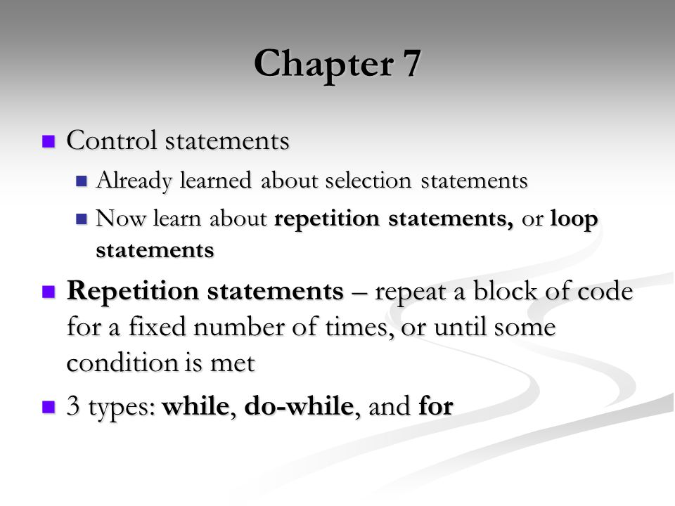 Chapter 7 Control statements Control statements Already learned about selection statements Already learned about selection statements Now learn about repetition statements, or loop statements Now learn about repetition statements, or loop statements Repetition statements – repeat a block of code for a fixed number of times, or until some condition is met Repetition statements – repeat a block of code for a fixed number of times, or until some condition is met 3 types: while, do-while, and for 3 types: while, do-while, and for