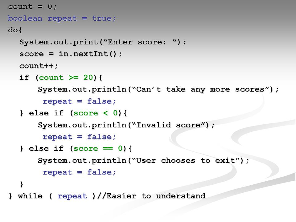 count = 0; boolean repeat = true; do{ System.out.print( Enter score: ); score = in.nextInt(); count++; if (count >= 20){ System.out.println( Can't take any more scores ); repeat = false; repeat = false; } else if (score < 0){ System.out.println( Invalid score ); repeat = false; repeat = false; } else if (score == 0){ System.out.println( User chooses to exit ); repeat = false; repeat = false;} } while ( repeat )//Easier to understand