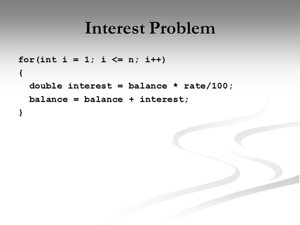 Interest Problem for(int i = 1; i <= n; i++) { double interest = balance * rate/100; balance = balance + interest; }