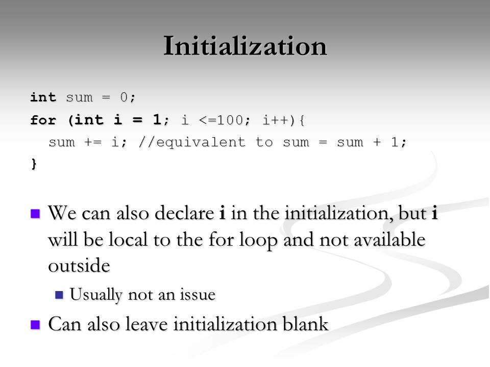 Initialization int sum = 0; for ( int i = 1 ; i <=100; i++){ sum += i; //equivalent to sum = sum + 1; } We can also declare i in the initialization, but i will be local to the for loop and not available outside We can also declare i in the initialization, but i will be local to the for loop and not available outside Usually not an issue Usually not an issue Can also leave initialization blank Can also leave initialization blank
