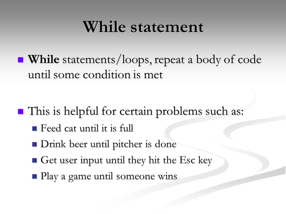 While statement While statements/loops, repeat a body of code until some condition is met While statements/loops, repeat a body of code until some condition is met This is helpful for certain problems such as: This is helpful for certain problems such as: Feed cat until it is full Feed cat until it is full Drink beer until pitcher is done Drink beer until pitcher is done Get user input until they hit the Esc key Get user input until they hit the Esc key Play a game until someone wins Play a game until someone wins