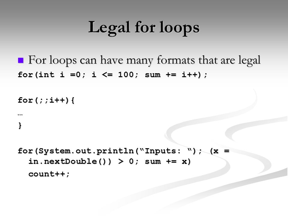 Legal for loops For loops can have many formats that are legal For loops can have many formats that are legal for(int i =0; i <= 100; sum += i++); for(;;i++){…} for(System.out.println( Inputs: ); (x = in.nextDouble()) > 0; sum += x) count++;