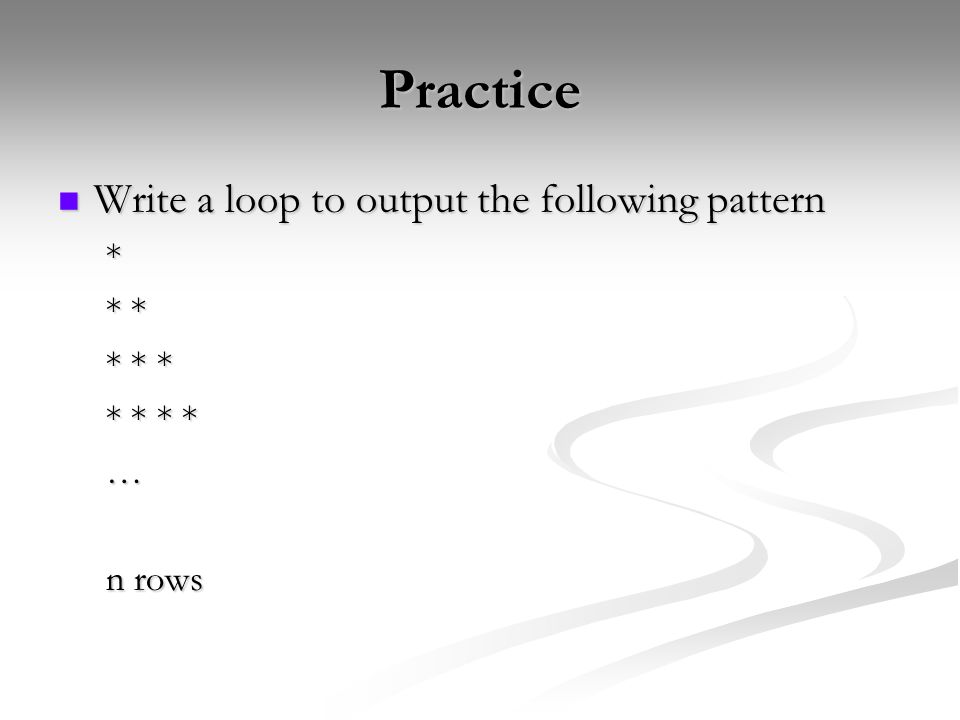 Practice Write a loop to output the following pattern Write a loop to output the following pattern* * * * * * * * * * … n rows