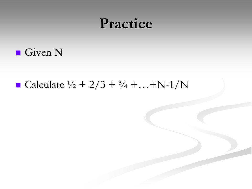 Practice Given N Given N Calculate ½ + 2/3 + ¾ +…+N-1/N Calculate ½ + 2/3 + ¾ +…+N-1/N