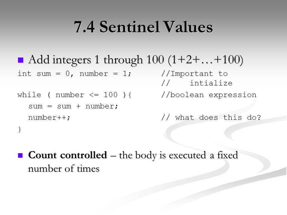 7.4 Sentinel Values Add integers 1 through 100 (1+2+…+100) Add integers 1 through 100 (1+2+…+100) int sum = 0, number = 1;//Important to //intialize while ( number <= 100 ){//boolean expression sum = sum + number; number++;// what does this do.