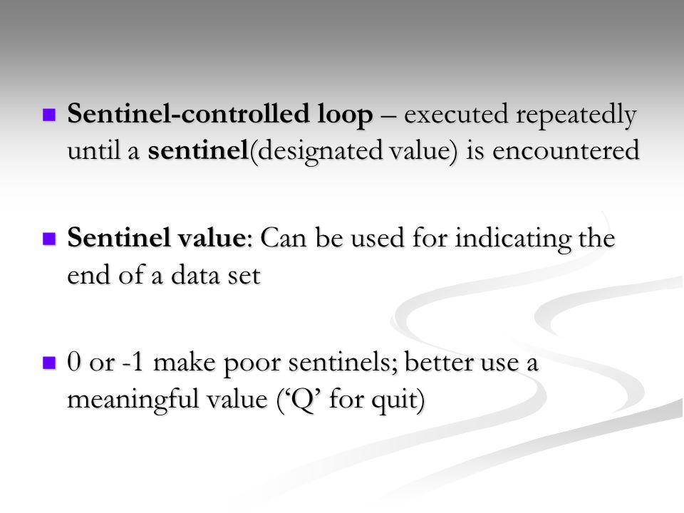 Sentinel-controlled loop – executed repeatedly until a sentinel(designated value) is encountered Sentinel-controlled loop – executed repeatedly until a sentinel(designated value) is encountered Sentinel value: Can be used for indicating the end of a data set Sentinel value: Can be used for indicating the end of a data set 0 or -1 make poor sentinels; better use a meaningful value ('Q' for quit) 0 or -1 make poor sentinels; better use a meaningful value ('Q' for quit)