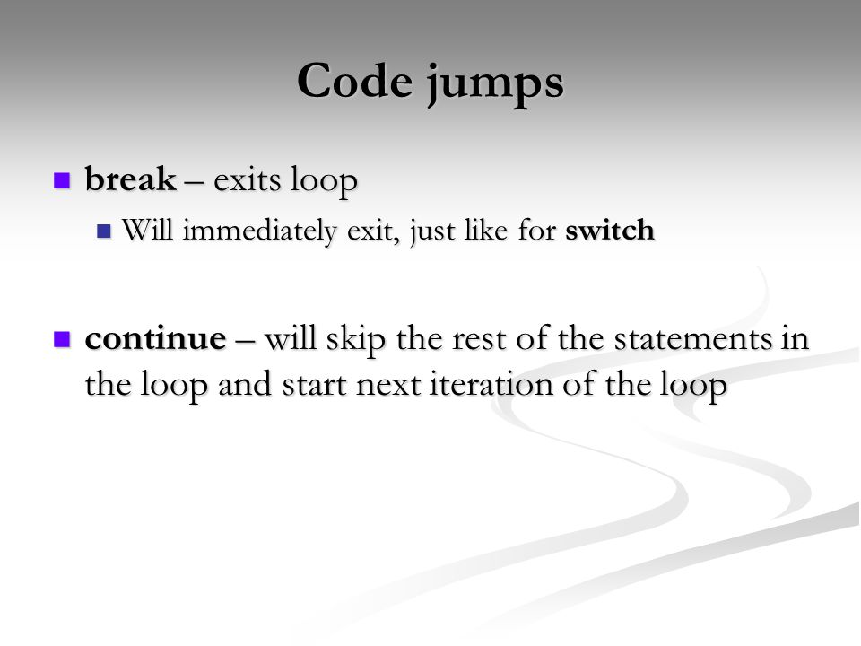 Code jumps break – exits loop break – exits loop Will immediately exit, just like for switch Will immediately exit, just like for switch continue – will skip the rest of the statements in the loop and start next iteration of the loop continue – will skip the rest of the statements in the loop and start next iteration of the loop