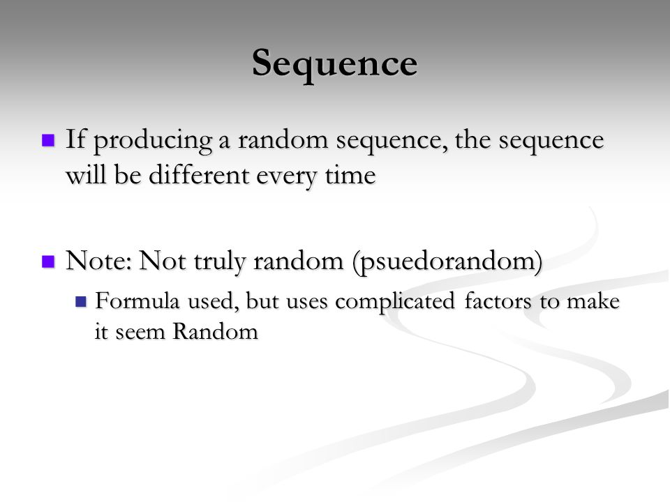 Sequence If producing a random sequence, the sequence will be different every time If producing a random sequence, the sequence will be different every time Note: Not truly random (psuedorandom) Note: Not truly random (psuedorandom) Formula used, but uses complicated factors to make it seem Random Formula used, but uses complicated factors to make it seem Random